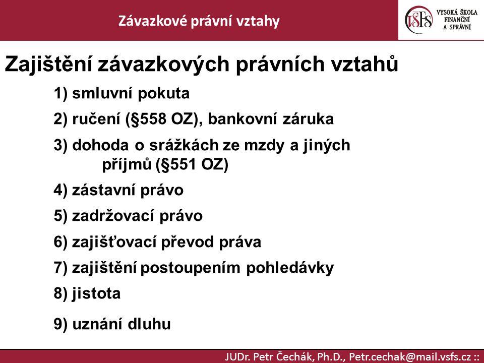 JUDr. Petr Čechák, Ph.D., Petr.cechak@mail.vsfs.cz :: Závazkové právní vztahy Zajištění závazkových právních vztahů 1) smluvní pokuta 2) ručení (§558