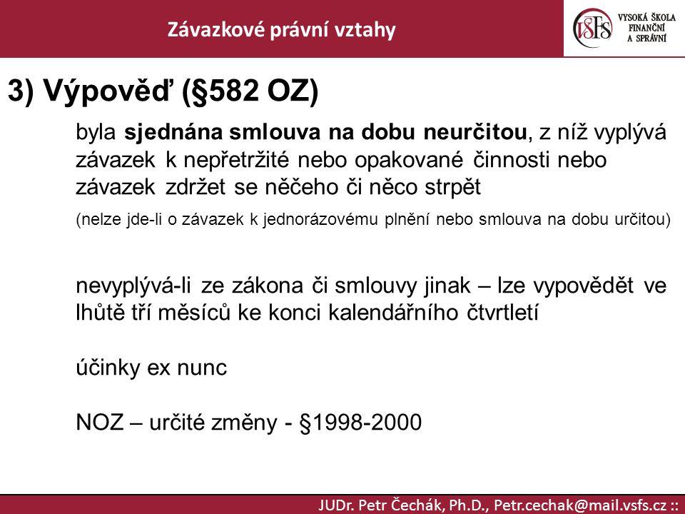 JUDr. Petr Čechák, Ph.D., Petr.cechak@mail.vsfs.cz :: Závazkové právní vztahy 3) Výpověď (§582 OZ) byla sjednána smlouva na dobu neurčitou, z níž vypl