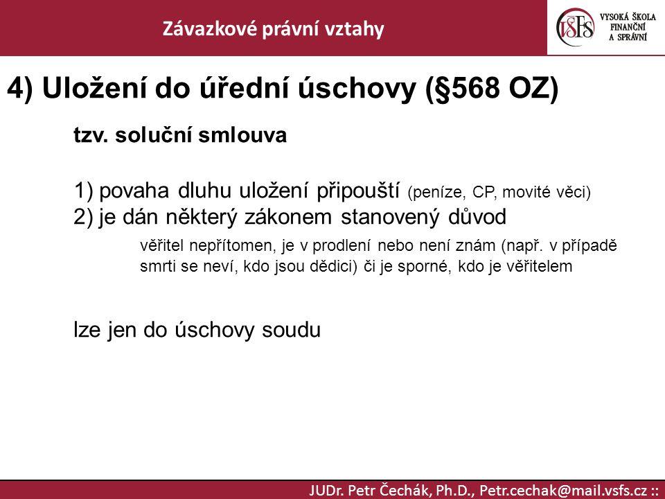 JUDr. Petr Čechák, Ph.D., Petr.cechak@mail.vsfs.cz :: Závazkové právní vztahy 4) Uložení do úřední úschovy (§568 OZ) tzv. soluční smlouva 1) povaha dl