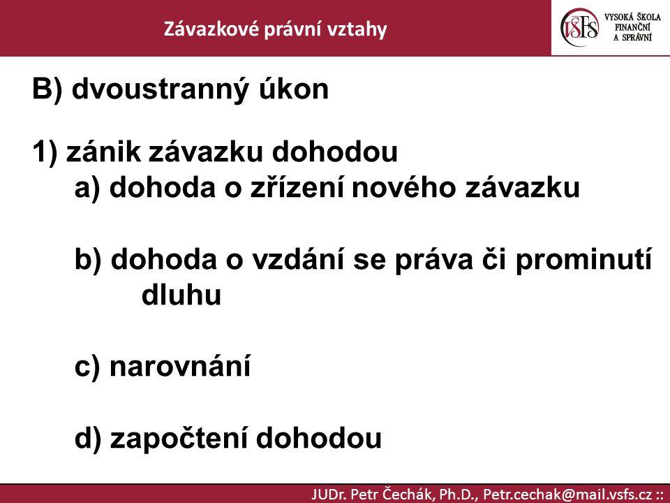 JUDr. Petr Čechák, Ph.D., Petr.cechak@mail.vsfs.cz :: Závazkové právní vztahy B) dvoustranný úkon 1) zánik závazku dohodou a) dohoda o zřízení nového