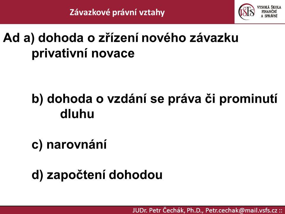JUDr. Petr Čechák, Ph.D., Petr.cechak@mail.vsfs.cz :: Závazkové právní vztahy Ad a) dohoda o zřízení nového závazku privativní novace b) dohoda o vzdá
