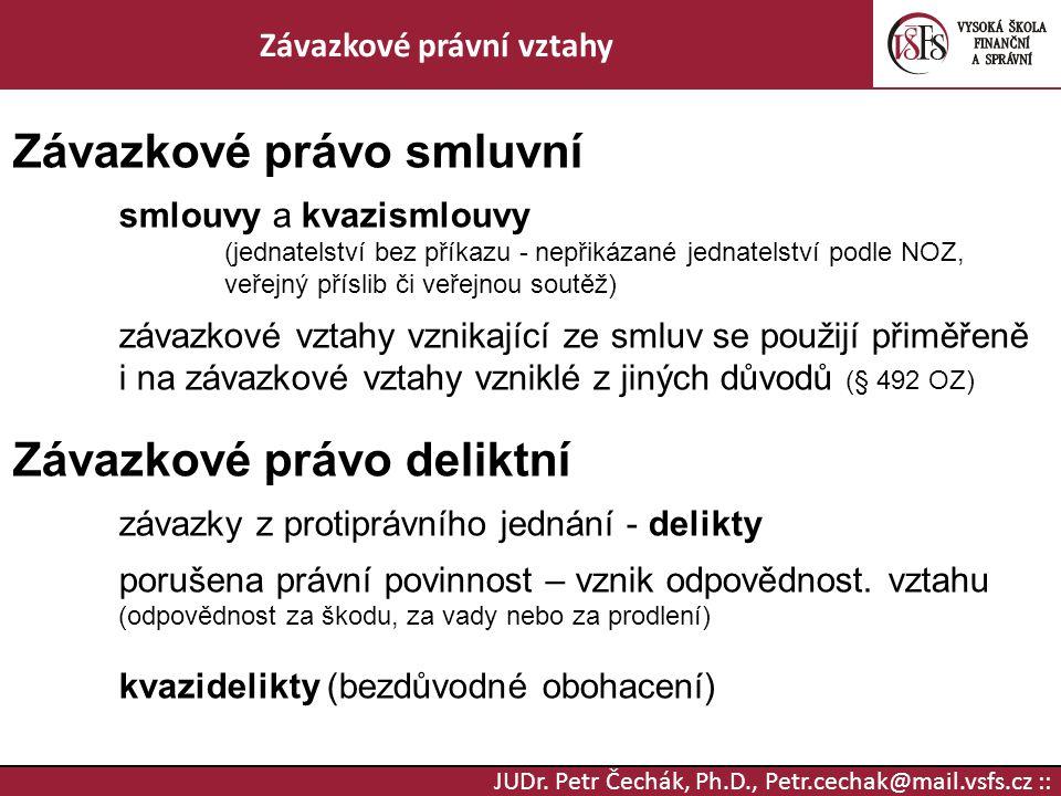 JUDr. Petr Čechák, Ph.D., Petr.cechak@mail.vsfs.cz :: Závazkové právní vztahy Závazkové právo smluvní smlouvy a kvazismlouvy (jednatelství bez příkazu