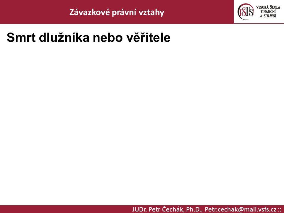 JUDr. Petr Čechák, Ph.D., Petr.cechak@mail.vsfs.cz :: Závazkové právní vztahy Smrt dlužníka nebo věřitele