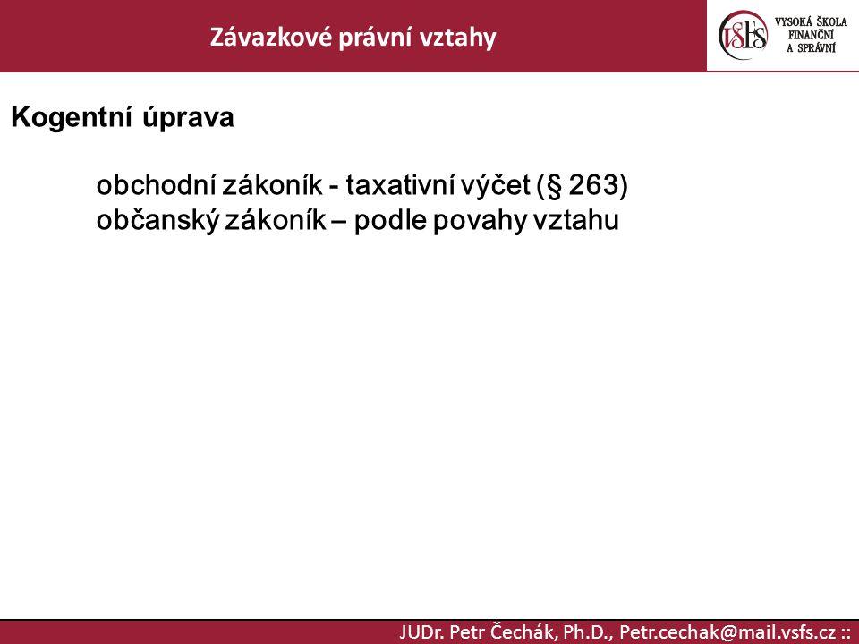JUDr. Petr Čechák, Ph.D., Petr.cechak@mail.vsfs.cz :: Závazkové právní vztahy Kogentní úprava obchodní zákoník - taxativní výčet (§ 263) občanský záko