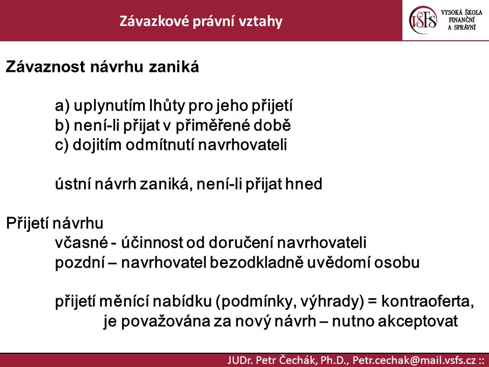 JUDr. Petr Čechák, Ph.D., Petr.cechak@mail.vsfs.cz :: Závazkové právní vztahy Závaznost návrhu zaniká a) uplynutím lhůty pro jeho přijetí b) není-li p