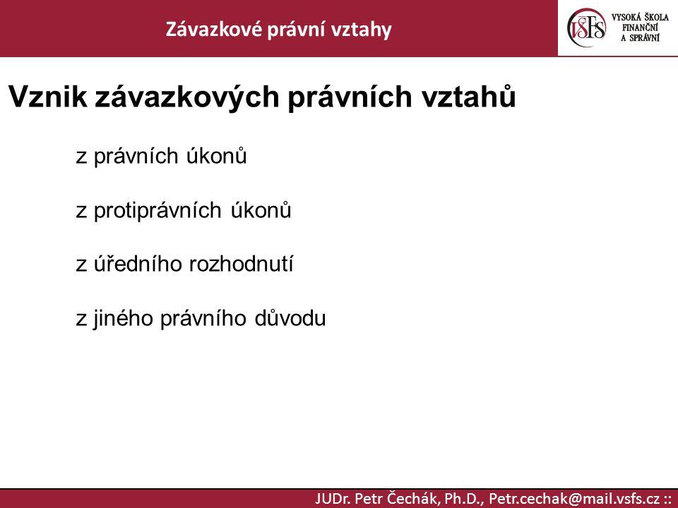 JUDr. Petr Čechák, Ph.D., Petr.cechak@mail.vsfs.cz :: Závazkové právní vztahy Vznik závazkových právních vztahů z právních úkonů z protiprávních úkonů