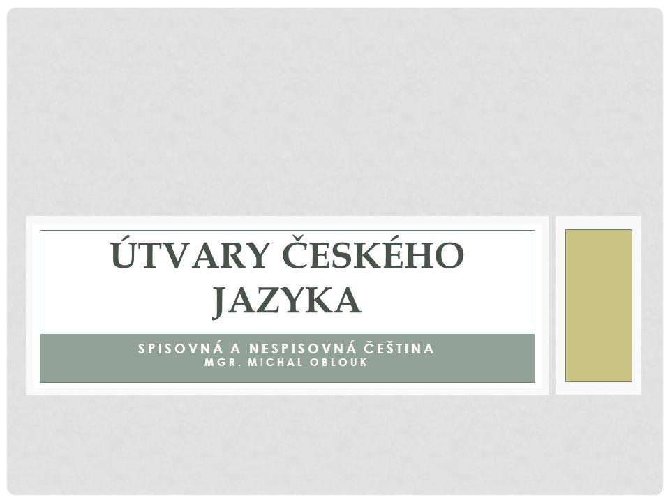 SPISOVNÁ ČEŠTINA podoba českého jazyka určená pro používání na oficiální úrovni celonárodní dorozumívací prostředek je na celém území jednotná má reprezentativní funkci používá se při oficiálních příležitostech, v úředních dokumentech, ve školách a veřejnoprávních médiích podoba spisovné češtiny je dána soustavou pravidel, jejichž dodržování je v určité komunikaci závazné pravidla především určují spisovnou slovní zásobu, správnou výslovnost, správné tvoření slov koncovkami, přiměřený způsob vyjadřování v určitých situacích má 2 formy: a)spisovnou (určená pro písemný styk) b)nespisovnou – hovorovou (určená pro mluvený styk) -používá prostředky hovorové, knižní nebo neutrální