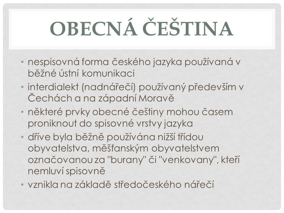 OBECNÁ ČEŠTINA nespisovná forma českého jazyka používaná v běžné ústní komunikaci interdialekt (nadnářečí) používaný především v Čechách a na západní