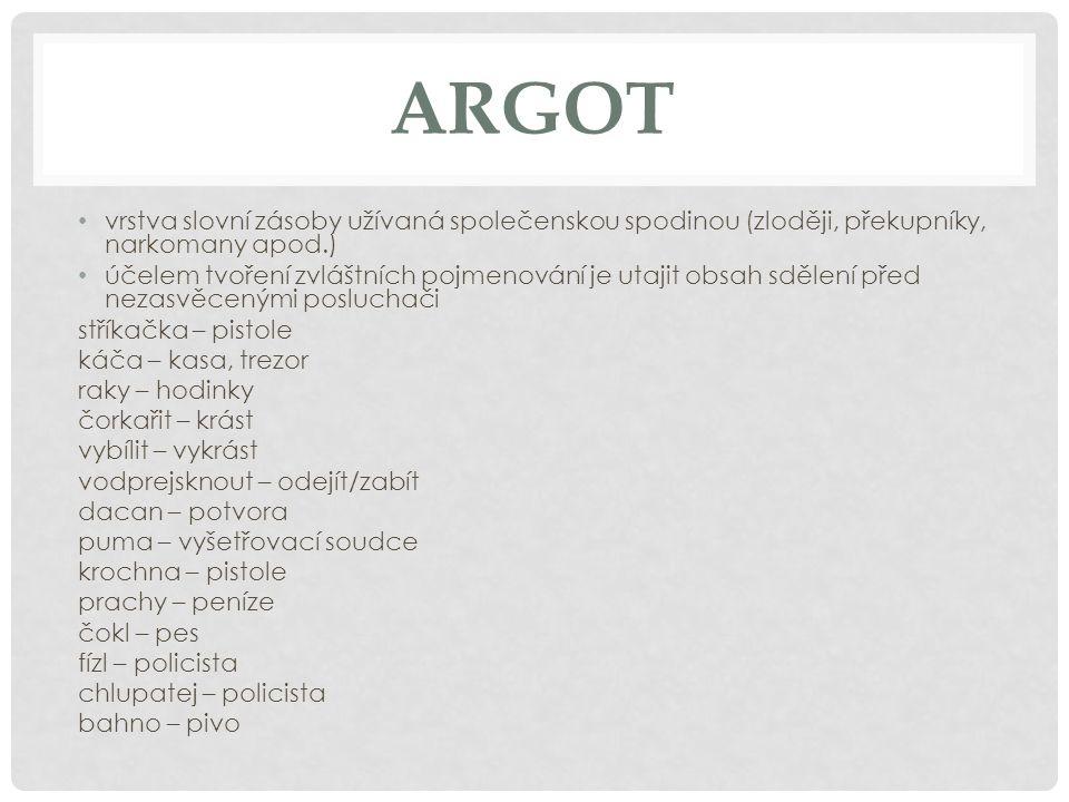ARGOT vrstva slovní zásoby užívaná společenskou spodinou (zloději, překupníky, narkomany apod.) účelem tvoření zvláštních pojmenování je utajit obsah