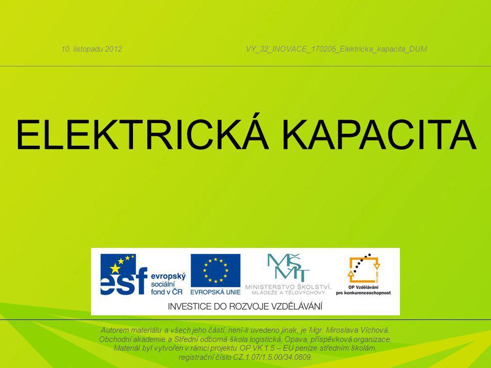 ELEKTRICKÁ KAPACITA 10. listopadu 2012VY_32_INOVACE_170205_Elektricka_kapacita_DUM Autorem materiálu a všech jeho částí, není-li uvedeno jinak, je Mgr