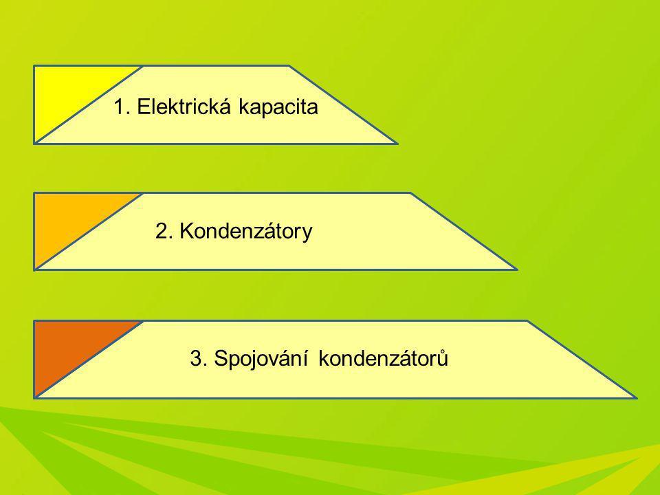 1. Elektrická kapacita 2. Kondenzátory 3. Spojování kondenzátorů