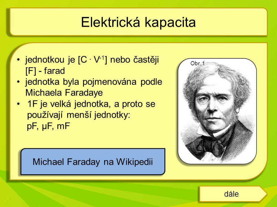 jednotkou je [C. V -1 ] nebo častěji [F] - farad jednotka byla pojmenována podle Michaela Faradaye 1F je velká jednotka, a proto se používají menší je