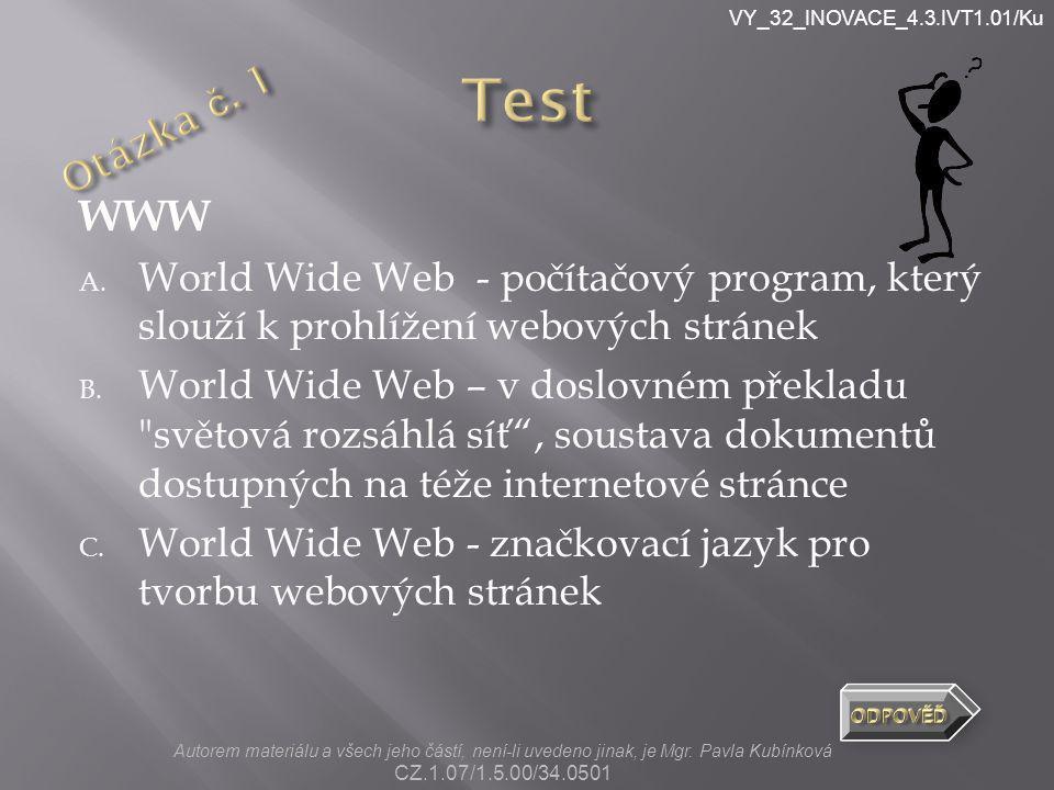 VY_32_INOVACE_4.3.IVT1.01/Ku WWW A. World Wide Web - počítačový program, který slouží k prohlížení webových stránek B. World Wide Web – v doslovném př