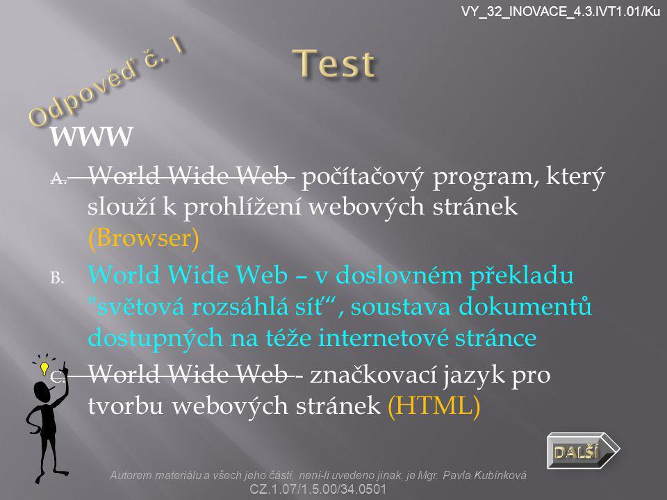 VY_32_INOVACE_4.3.IVT1.01/Ku WWW A. World Wide Web počítačový program, který slouží k prohlížení webových stránek (Browser) B. World Wide Web – v dosl