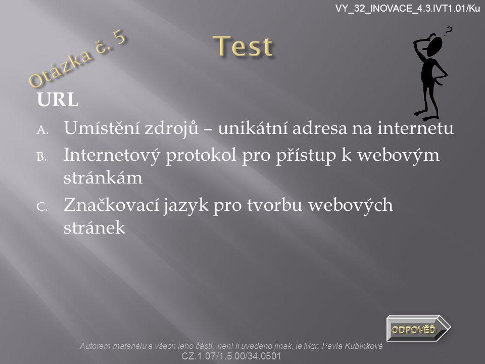 VY_32_INOVACE_4.3.IVT1.01/Ku URL A. Umístění zdrojů – unikátní adresa na internetu B. Internetový protokol pro přístup k webovým stránkám C. Značkovac