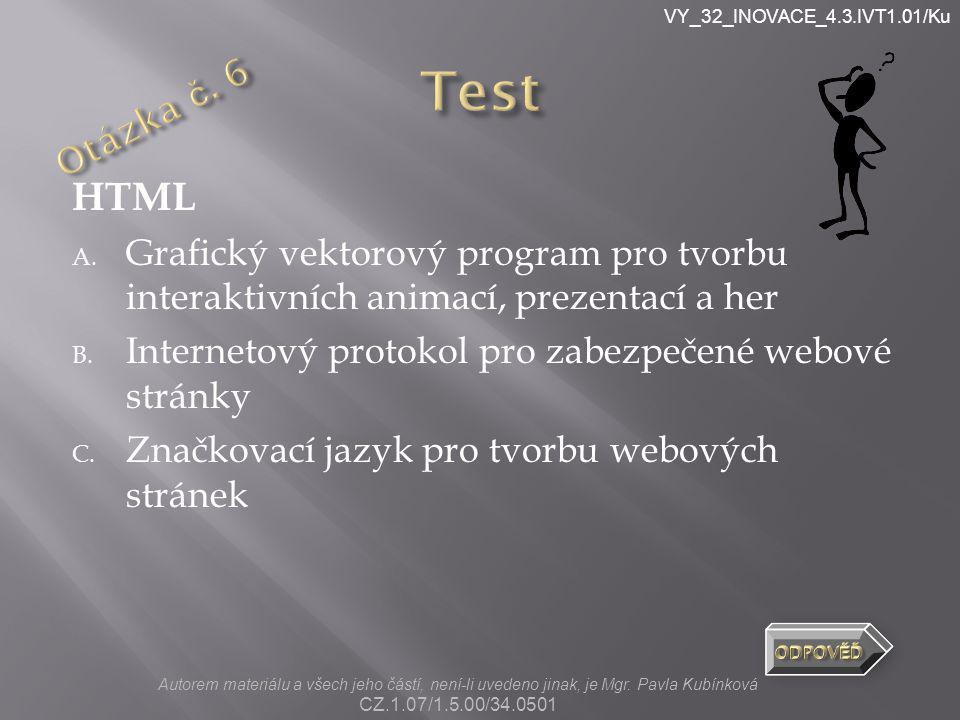 VY_32_INOVACE_4.3.IVT1.01/Ku HTML A. Grafický vektorový program pro tvorbu interaktivních animací, prezentací a her B. Internetový protokol pro zabezp