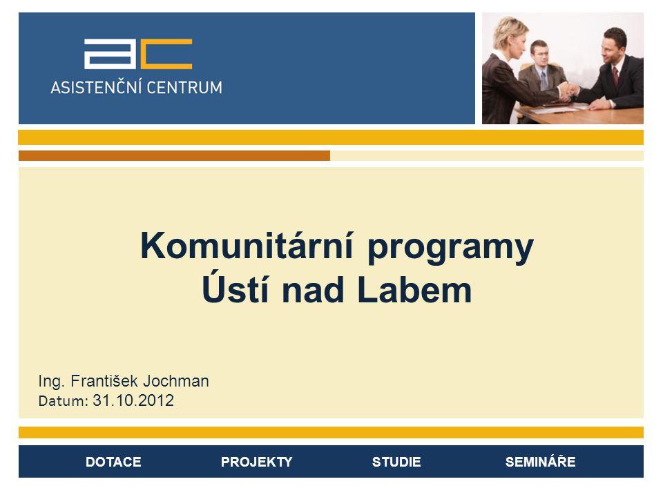 DOTACE PROJEKTY STUDIE SEMINÁŘE Komunitární programy Ústí nad Labem Ing.