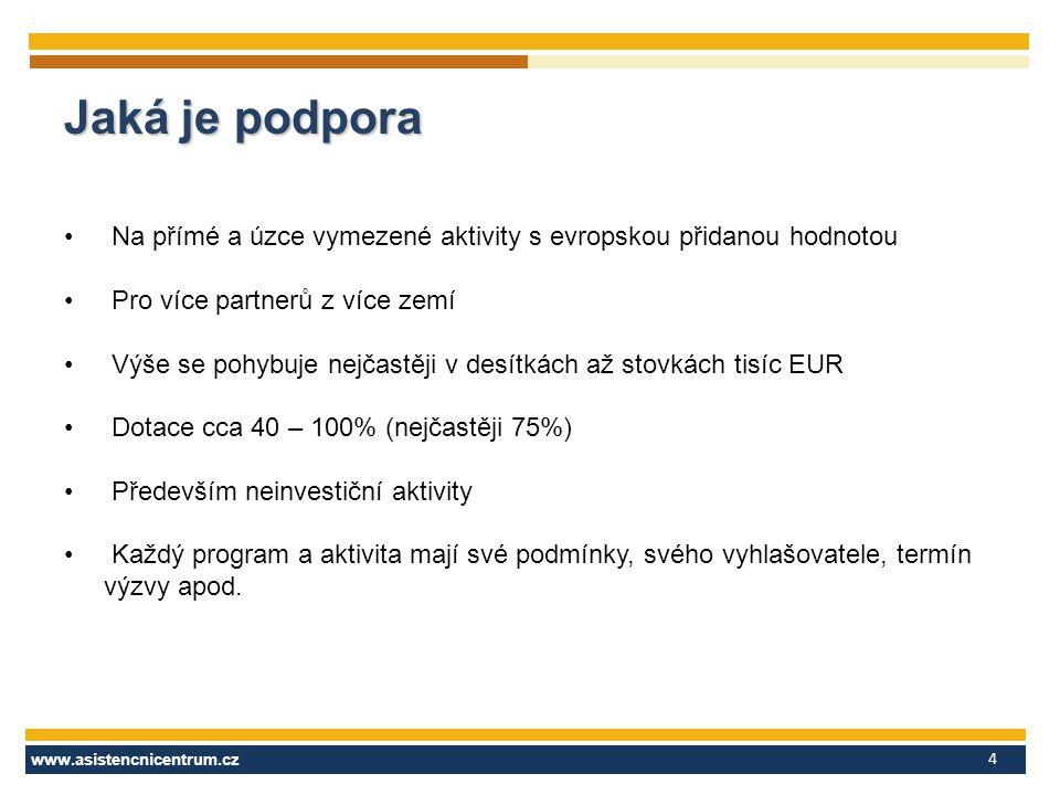 www.asistencnicentrum.cz 4 Jaká je podpora Na přímé a úzce vymezené aktivity s evropskou přidanou hodnotou Pro více partnerů z více zemí Výše se pohybuje nejčastěji v desítkách až stovkách tisíc EUR Dotace cca 40 – 100% (nejčastěji 75%) Především neinvestiční aktivity Každý program a aktivita mají své podmínky, svého vyhlašovatele, termín výzvy apod.