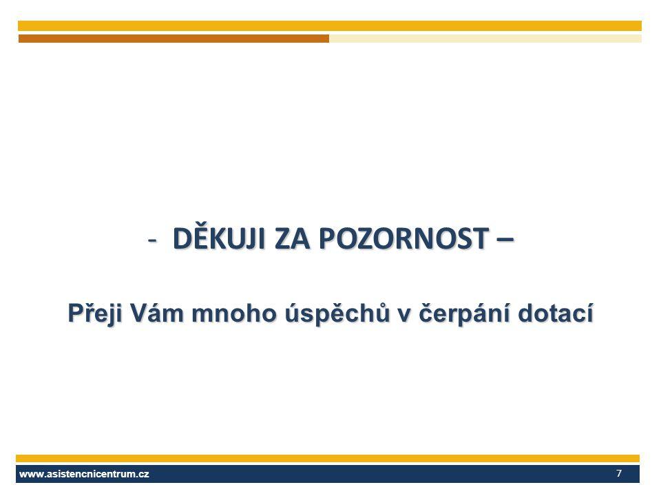 www.asistencnicentrum.cz 7 -DĚKUJI ZA POZORNOST – Přeji Vám mnoho úspěchů v čerpání dotací