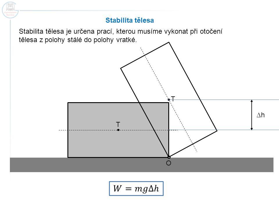 Stabilita tělesa Stabilita tělesa je určena prací, kterou musíme vykonat při otočení tělesa z polohy stálé do polohy vratké. O T T ∆h