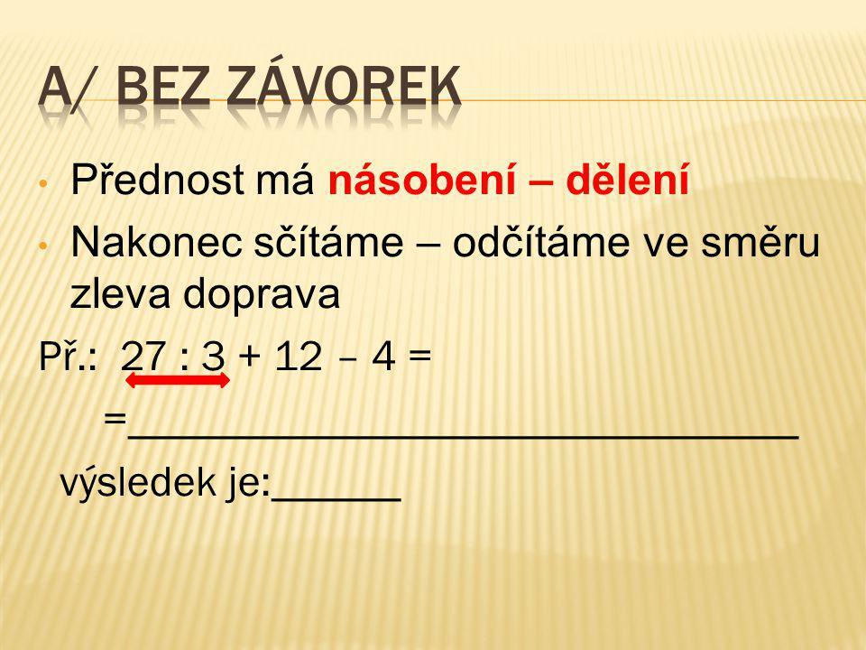 Přednost má násobení – dělení Nakonec sčítáme – odčítáme ve směru zleva doprava Př.: 27 : 3 + 12 – 4 = =_______________________________ výsledek je:______