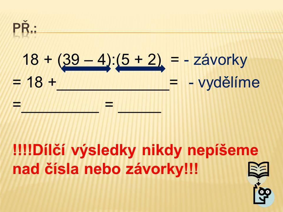 18 + (39 – 4):(5 + 2) = - závorky = 18 +_____________= - vydělíme =_________ = _____ !!!!Dílčí výsledky nikdy nepíšeme nad čísla nebo závorky!!!