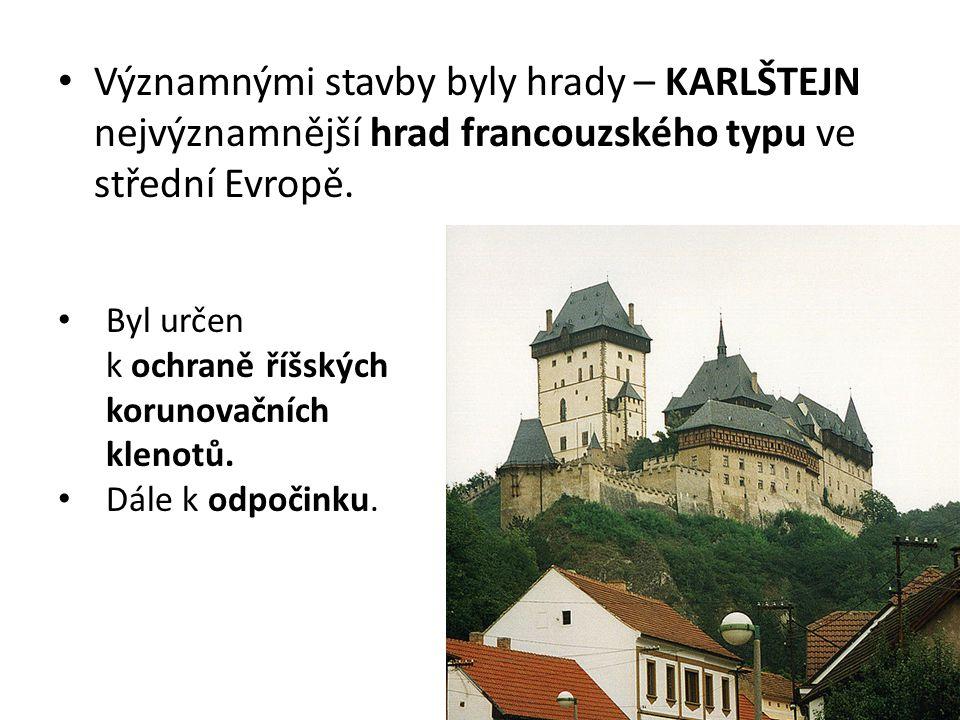 Významnými stavby byly hrady – KARLŠTEJN nejvýznamnější hrad francouzského typu ve střední Evropě. Byl určen k ochraně říšských korunovačních klenotů.