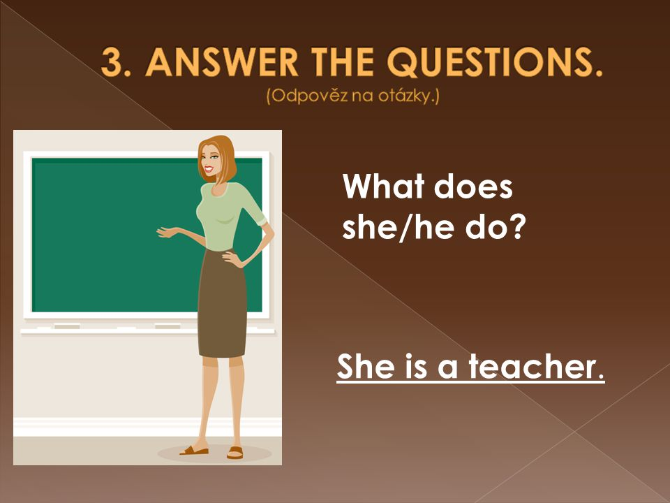She is a teacher. What does she/he do