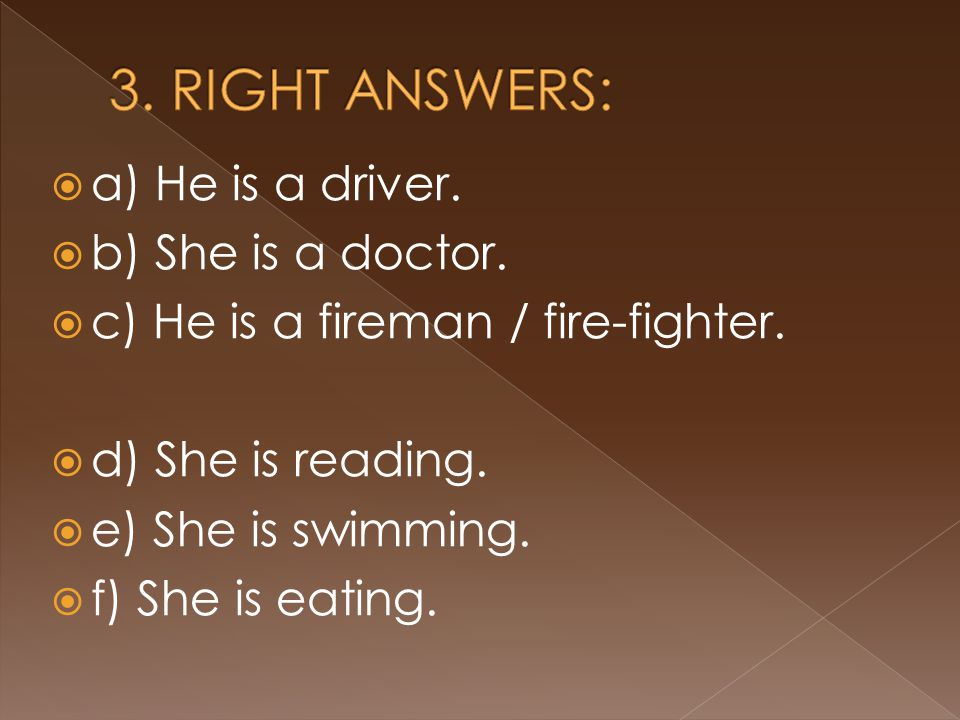  a) He is a driver.  b) She is a doctor.  c) He is a fireman / fire-fighter.  d) She is reading.  e) She is swimming.  f) She is eating.