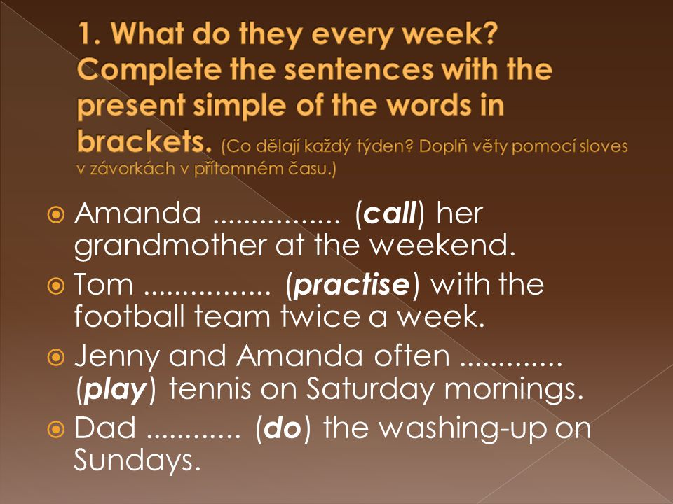  Amanda calls her grandmother at the weekend. Tom practises with the football team twice a week.