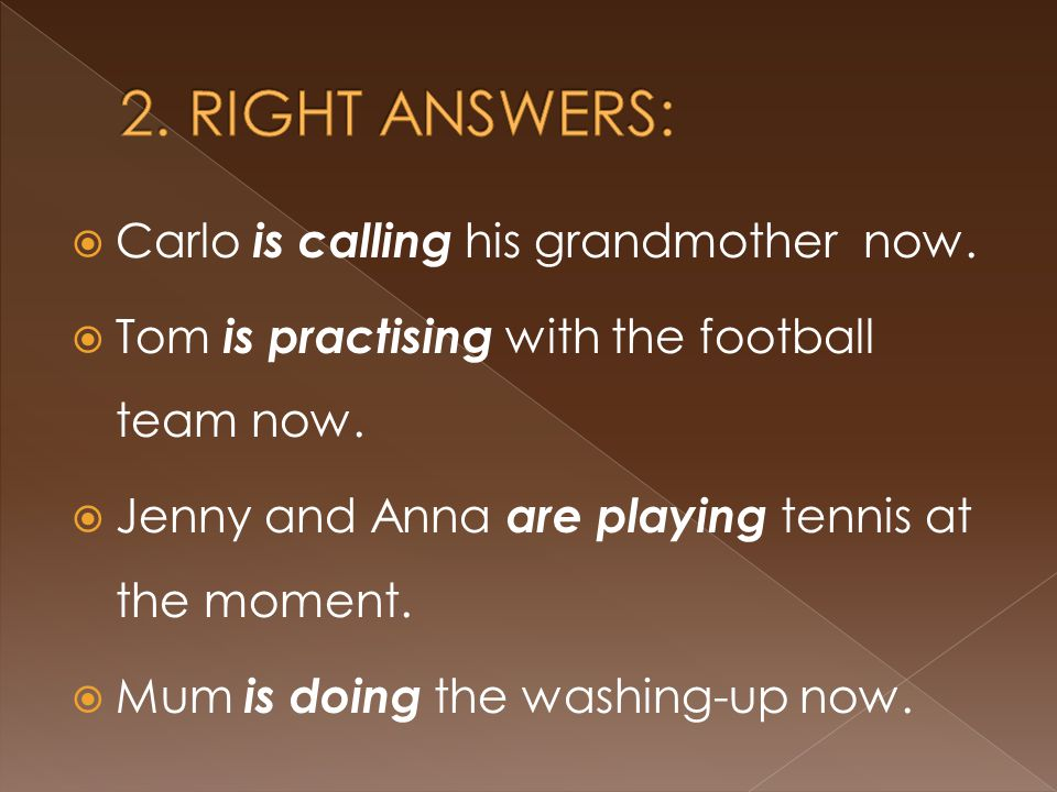  Carlo is calling his grandmother now.  Tom is practising with the football team now.  Jenny and Anna are playing tennis at the moment.  Mum is do