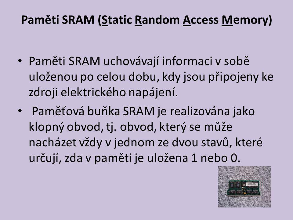 Paměti SRAM (Static Random Access Memory) Paměti SRAM uchovávají informaci v sobě uloženou po celou dobu, kdy jsou připojeny ke zdroji elektrického napájení.