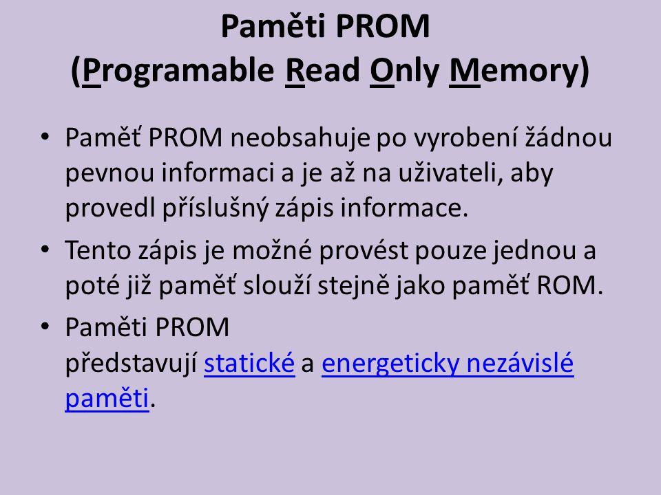 Paměti PROM (Programable Read Only Memory) Paměť PROM neobsahuje po vyrobení žádnou pevnou informaci a je až na uživateli, aby provedl příslušný zápis informace.