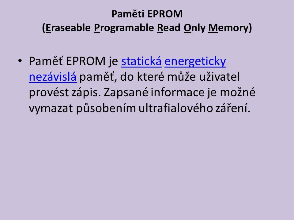Paměti EPROM (Eraseable Programable Read Only Memory) Paměť EPROM je statická energeticky nezávislá paměť, do které může uživatel provést zápis.