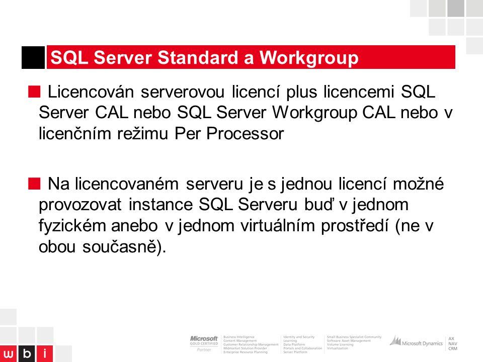SQL Server Standard a Workgroup ■ Licencován serverovou licencí plus licencemi SQL Server CAL nebo SQL Server Workgroup CAL nebo v licenčním režimu Per Processor ■ Na licencovaném serveru je s jednou licencí možné provozovat instance SQL Serveru buď v jednom fyzickém anebo v jednom virtuálním prostředí (ne v obou současně).