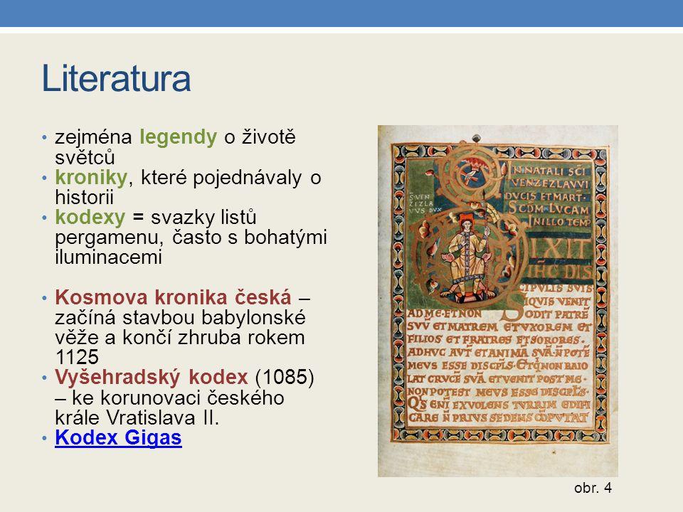 Literatura zejména legendy o životě světců kroniky, které pojednávaly o historii kodexy = svazky listů pergamenu, často s bohatými iluminacemi Kosmova
