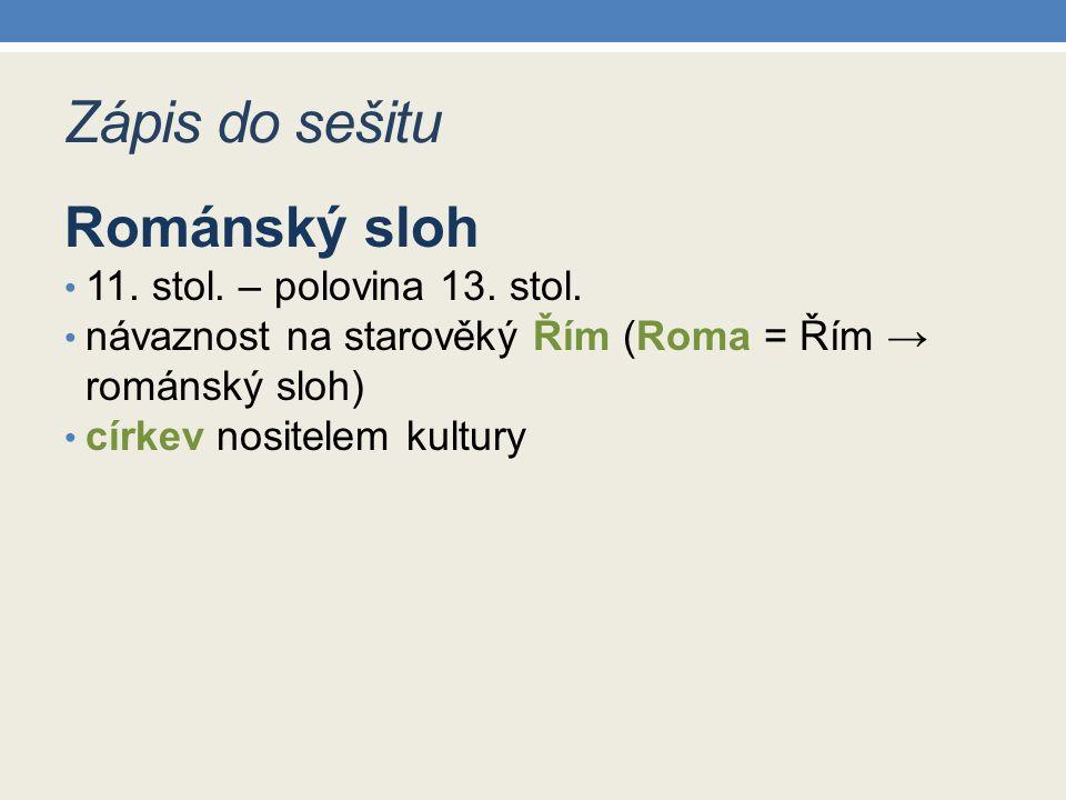 Zápis do sešitu Románský sloh 11. stol. – polovina 13. stol. návaznost na starověký Řím (Roma = Řím → románský sloh) církev nositelem kultury