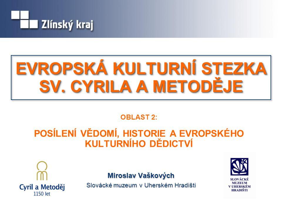 OBLAST 2: POSÍLENÍ VĚDOMÍ, HISTORIE A EVROPSKÉHO KULTURNÍHO DĚDICTVÍ Miroslav Vaškových Slovácké muzeum v Uherském Hradišti EVROPSKÁ KULTURNÍ STEZKA S