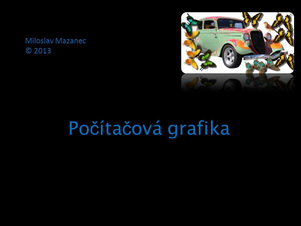 Miloslav Mazanec © 2013 Po č íta č ová grafika