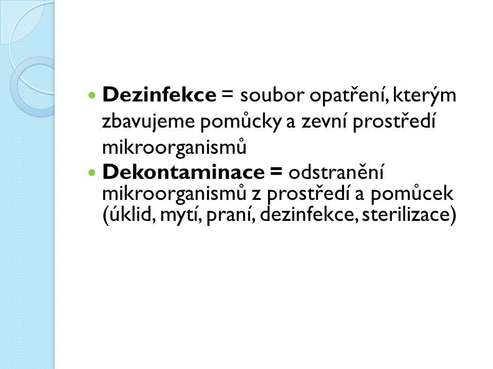Dezinfekce = soubor opatření, kterým zbavujeme pomůcky a zevní prostředí mikroorganismů Dekontaminace = odstranění mikroorganismů z prostředí a pomůcek (úklid, mytí, praní, dezinfekce, sterilizace)