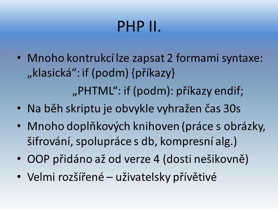 """PHP II. Mnoho kontrukcí lze zapsat 2 formami syntaxe: """"klasická"""": if (podm) {příkazy} """"PHTML"""": if (podm): příkazy endif; Na běh skriptu je obvykle vyh"""