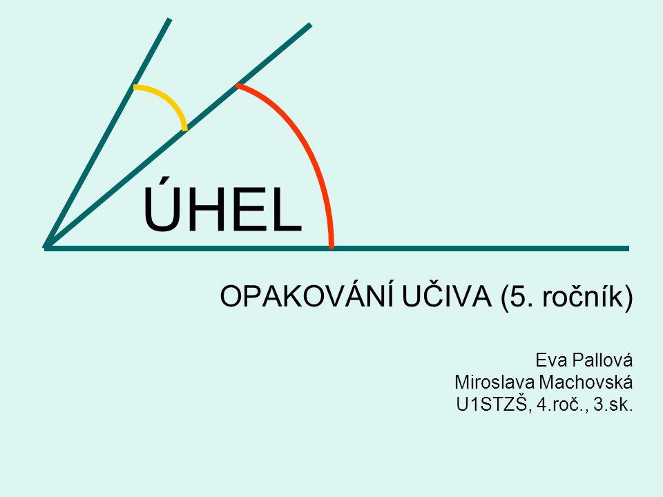 ÚHEL OPAKOVÁNÍ UČIVA (5. ročník) Eva Pallová Miroslava Machovská U1STZŠ, 4.roč., 3.sk.