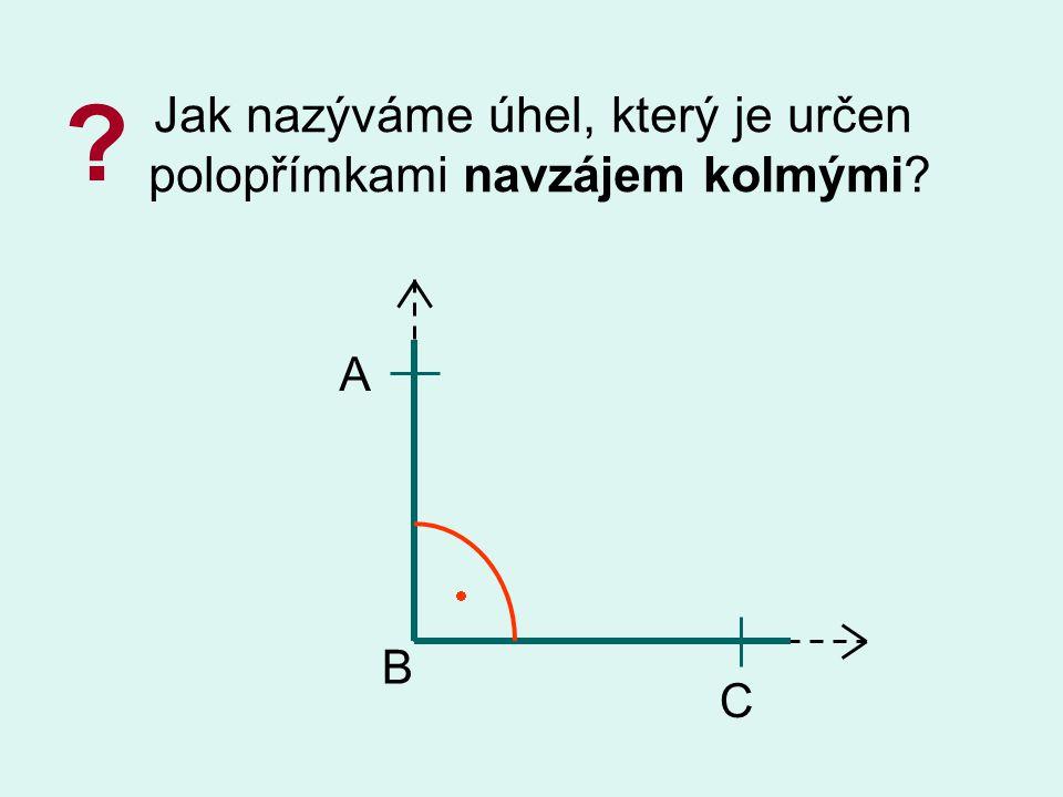 Jak nazýváme úhel, který je určen polopřímkami navzájem kolmými? ? B A C 
