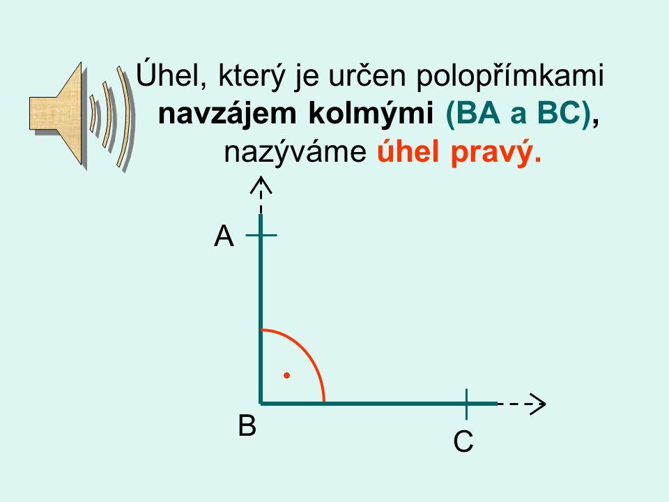 Úhel, který je určen polopřímkami navzájem kolmými (BA a BC), nazýváme úhel pravý. C B A 