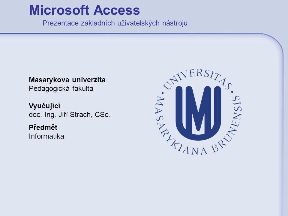 Microsoft Access Prezentace základních uživatelských nástrojů Masarykova univerzita Pedagogická fakulta Vyučující doc. Ing. Jiří Strach, CSc. Předmět
