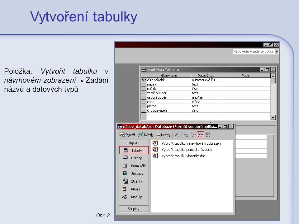 Vytvoření tabulky Položka: Vytvořit tabulku v návrhovém zobrazení Zadání názvů a datových typů Obr. 2