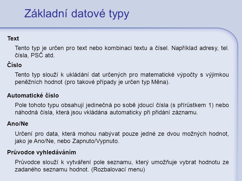 Základní datové typy Text Tento typ je určen pro text nebo kombinaci textu a čísel. Například adresy, tel. čísla, PSČ atd. Číslo Tento typ slouží k uk