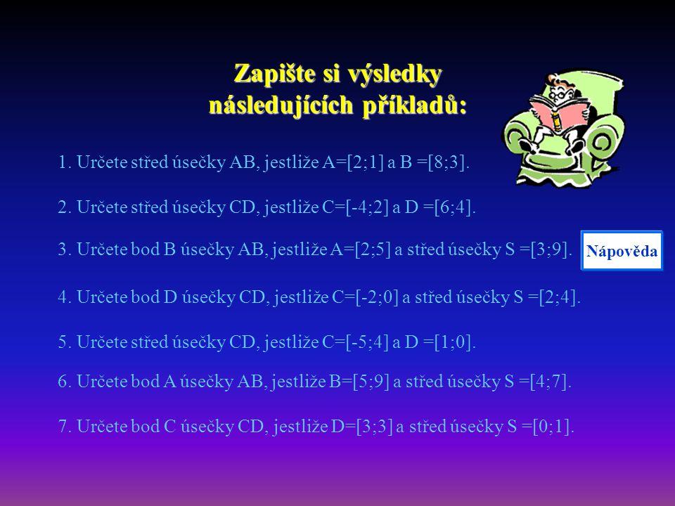 Zapište si výsledky následujících příkladů: 1. Určete střed úsečky AB, jestliže A=[2;1] a B =[8;3]. 2. Určete střed úsečky CD, jestliže C=[-4;2] a D =