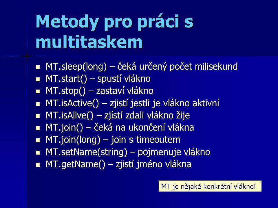 Metody pro práci s multitaskem MT.sleep(long) – čeká určený počet milisekund MT.sleep(long) – čeká určený počet milisekund MT.start() – spustí vlákno MT.start() – spustí vlákno MT.stop() – zastaví vlákno MT.stop() – zastaví vlákno MT.isActive() – zjistí jestli je vlákno aktivní MT.isActive() – zjistí jestli je vlákno aktivní MT.isAlive() – zjístí zdali vlákno žije MT.isAlive() – zjístí zdali vlákno žije MT.join() – čeká na ukončení vlákna MT.join() – čeká na ukončení vlákna MT.join(long) – join s timeoutem MT.join(long) – join s timeoutem MT.setName(string) – pojmenuje vlákno MT.setName(string) – pojmenuje vlákno MT.getName() – zjistí jméno vlákna MT.getName() – zjistí jméno vlákna MT je nějaké konkrétní vlákno!