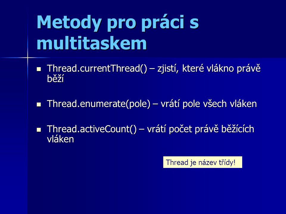 Metody pro práci s multitaskem Thread.currentThread() – zjistí, které vlákno právě běží Thread.currentThread() – zjistí, které vlákno právě běží Thread.enumerate(pole) – vrátí pole všech vláken Thread.enumerate(pole) – vrátí pole všech vláken Thread.activeCount() – vrátí počet právě běžících vláken Thread.activeCount() – vrátí počet právě běžících vláken Thread je název třídy!